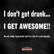 I don't get drunk, I get awesome